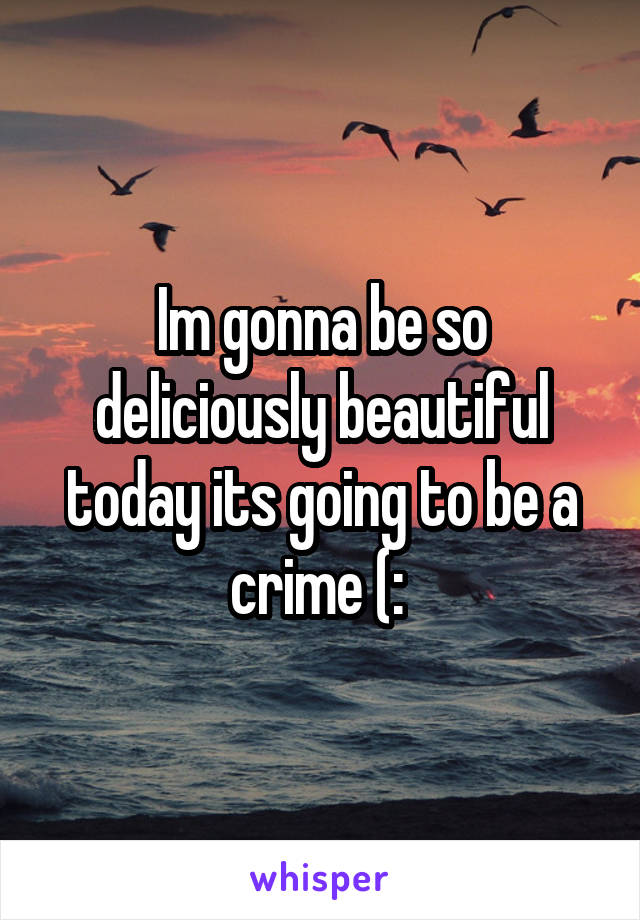 Im gonna be so deliciously beautiful today its going to be a crime (: