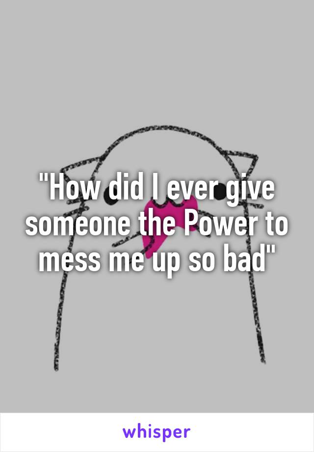 """""""How did I ever give someone the Power to mess me up so bad"""""""