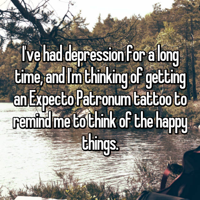 I've had depression for a long time, and I'm thinking of getting an Expecto Patronum tattoo to remind me to think of the happy things.