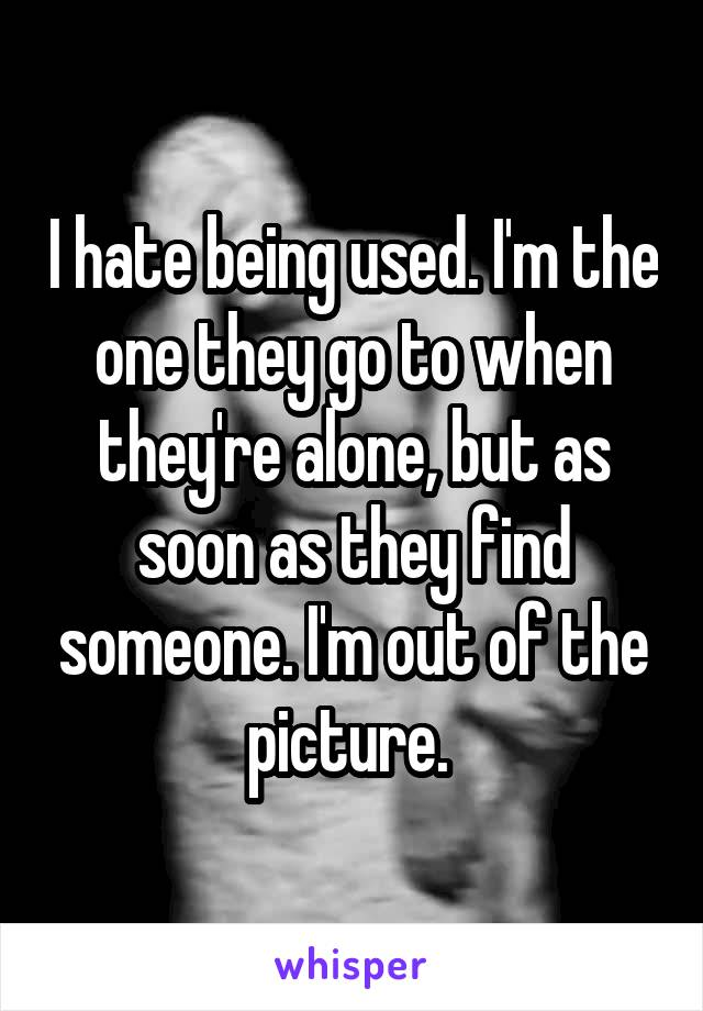 I hate being used. I'm the one they go to when they're alone, but as soon as they find someone. I'm out of the picture.