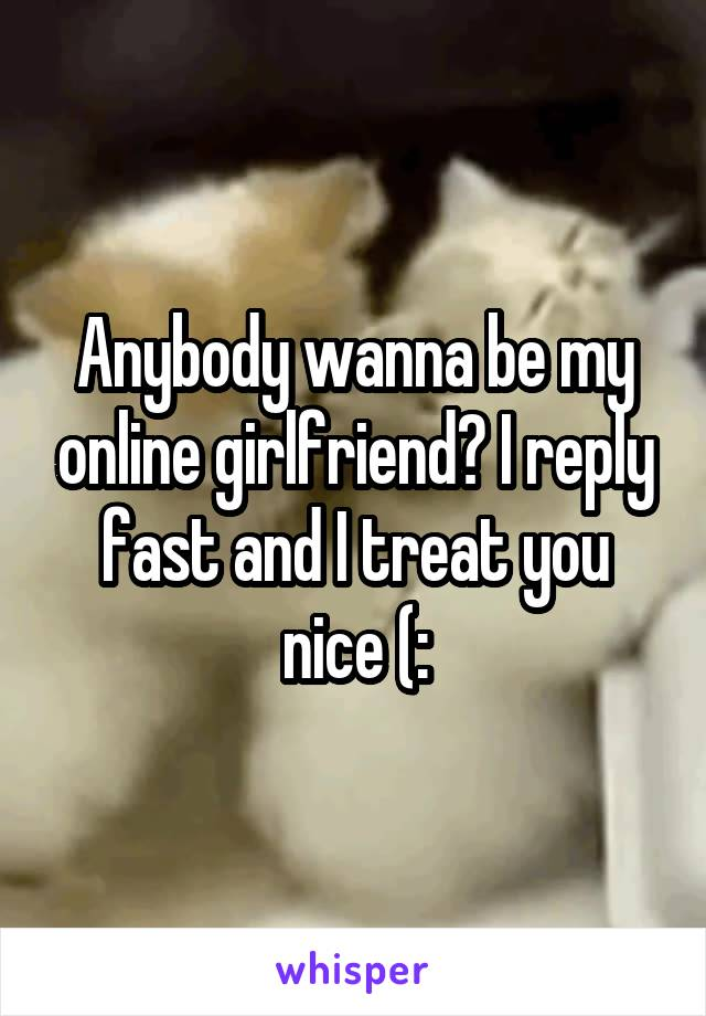 Anybody wanna be my online girlfriend? I reply fast and I treat you nice (: