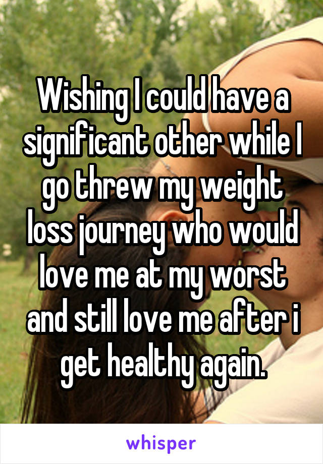 Wishing I could have a significant other while I go threw my weight loss journey who would love me at my worst and still love me after i get healthy again.