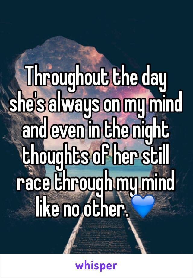 Throughout the day she's always on my mind and even in the night thoughts of her still race through my mind like no other.💙