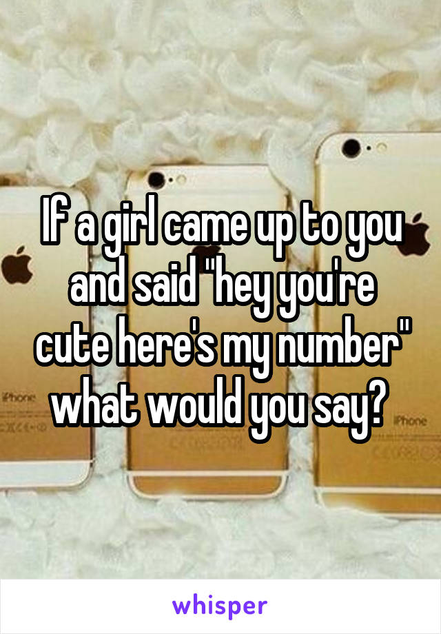 "If a girl came up to you and said ""hey you're cute here's my number"" what would you say?"