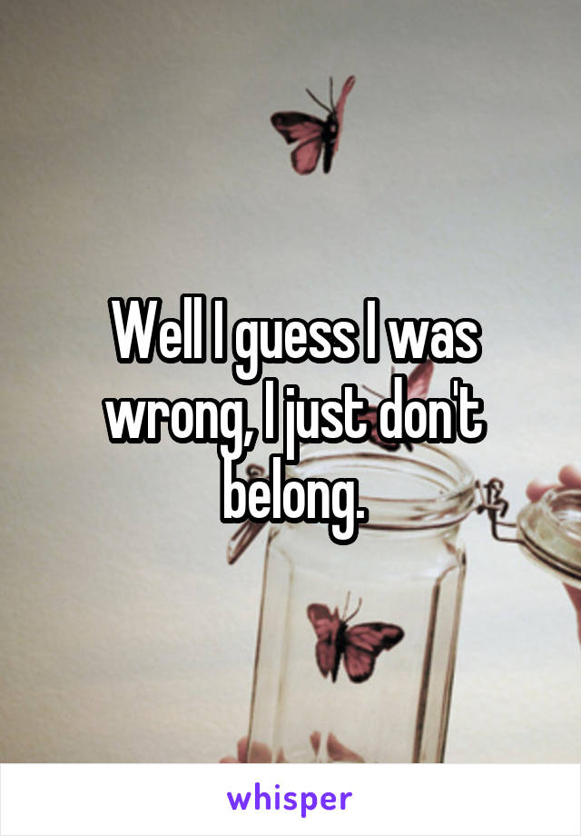 Well I guess I was wrong, I just don't belong.