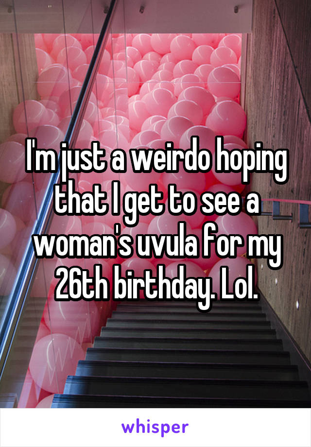 I'm just a weirdo hoping that I get to see a woman's uvula for my 26th birthday. Lol.