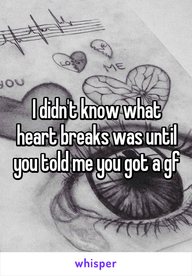 I didn't know what heart breaks was until you told me you got a gf