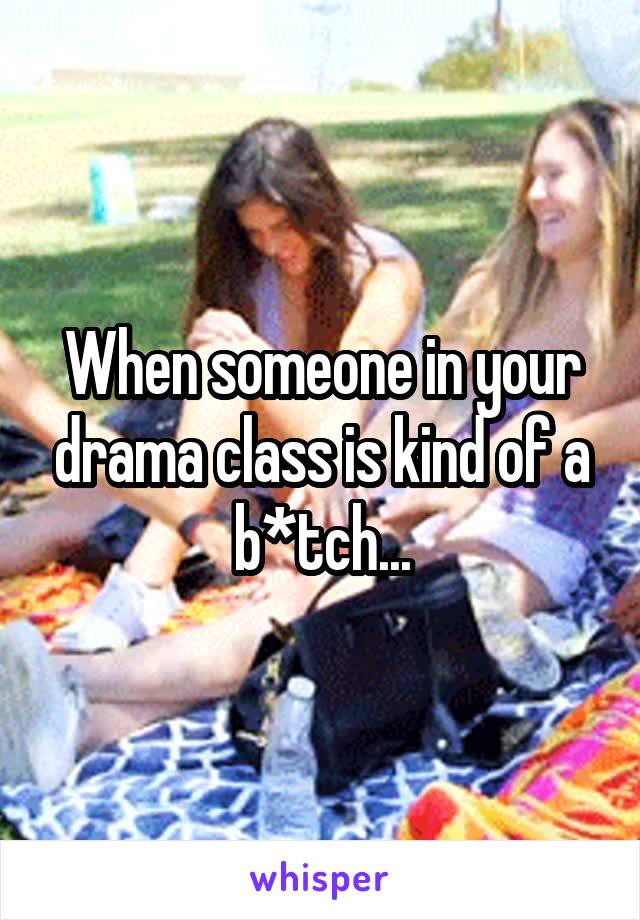 When someone in your drama class is kind of a b*tch...