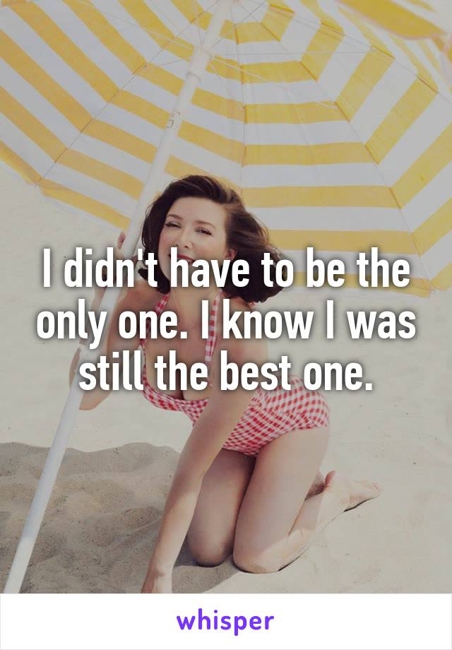 I didn't have to be the only one. I know I was still the best one.
