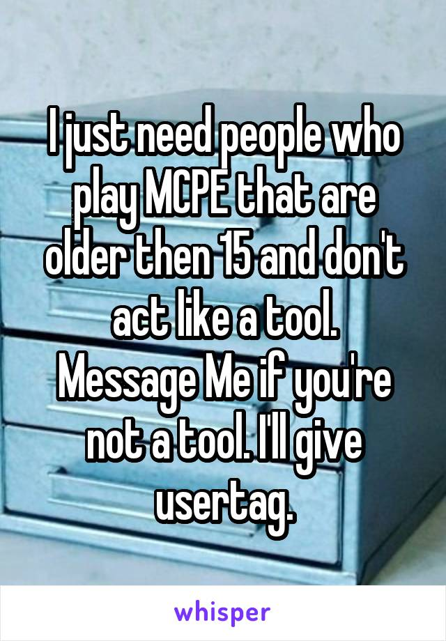 I just need people who play MCPE that are older then 15 and don't act like a tool. Message Me if you're not a tool. I'll give usertag.