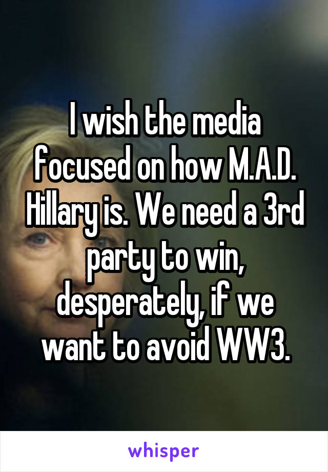 I wish the media focused on how M.A.D. Hillary is. We need a 3rd party to win, desperately, if we want to avoid WW3.