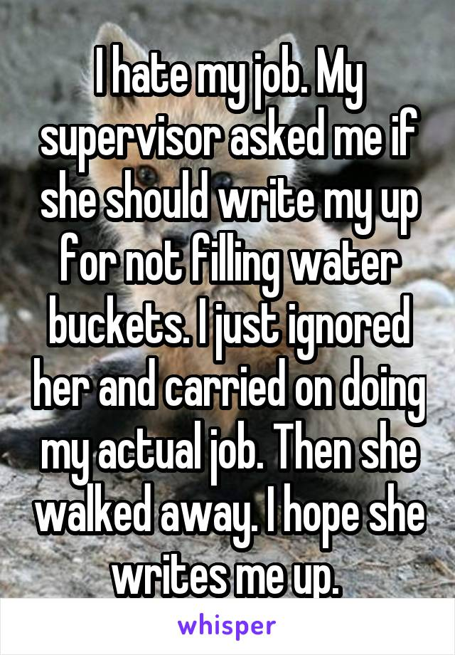 I hate my job. My supervisor asked me if she should write my up for not filling water buckets. I just ignored her and carried on doing my actual job. Then she walked away. I hope she writes me up.