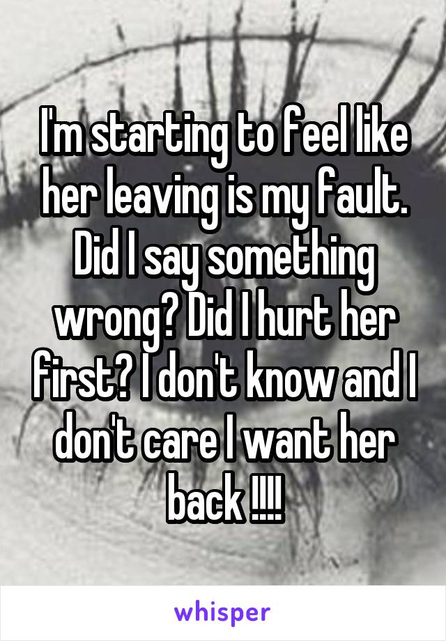 I'm starting to feel like her leaving is my fault. Did I say something wrong? Did I hurt her first? I don't know and I don't care I want her back !!!!