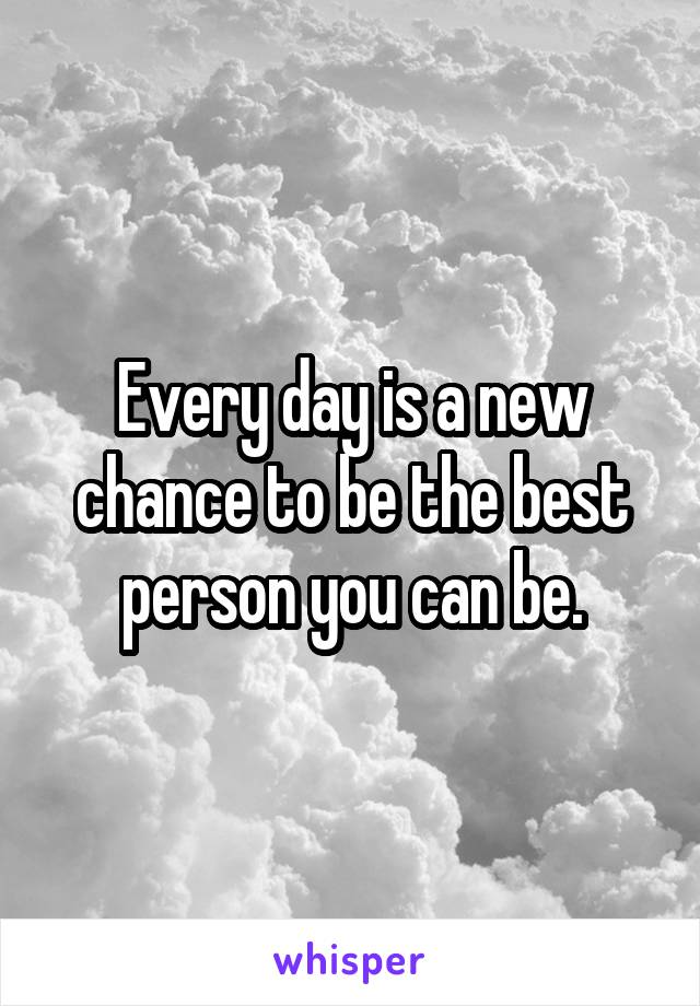 Every day is a new chance to be the best person you can be.
