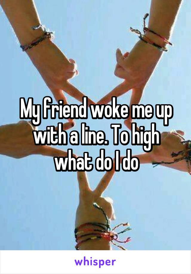 My friend woke me up with a line. To high what do I do