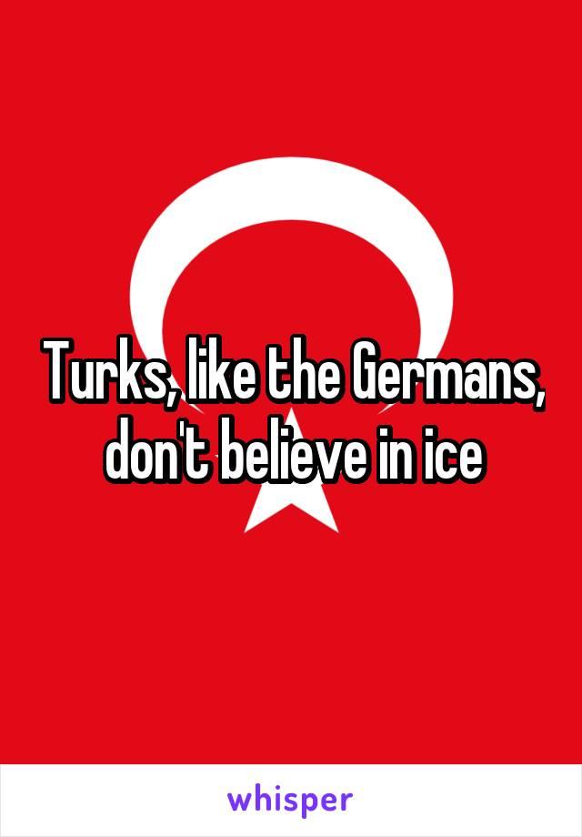 Turks, like the Germans, don't believe in ice