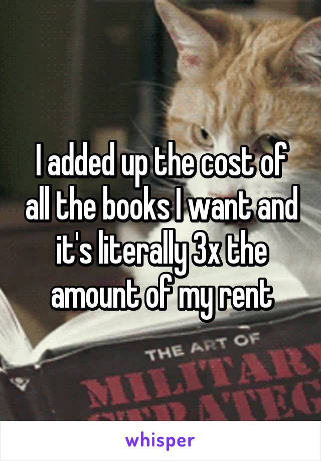 I added up the cost of all the books I want and it's literally 3x the amount of my rent