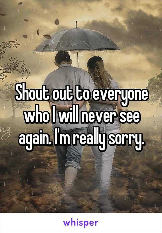 Shout out to everyone who I will never see again. I'm really sorry.