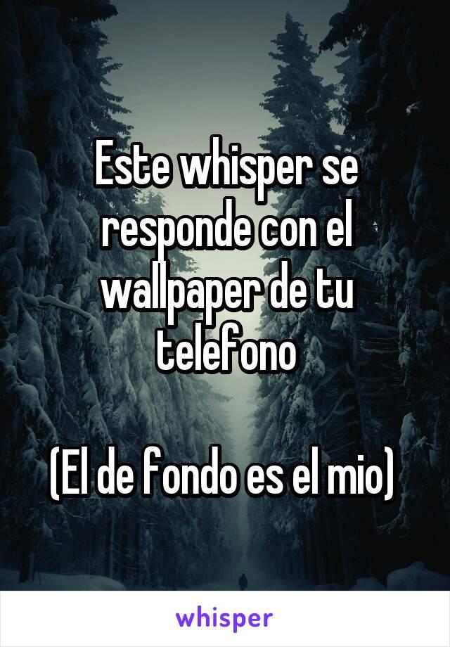 Este whisper se responde con el wallpaper de tu telefono  (El de fondo es el mio)