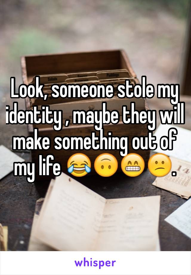 Look, someone stole my identity , maybe they will make something out of my life 😂🙃😁😕.