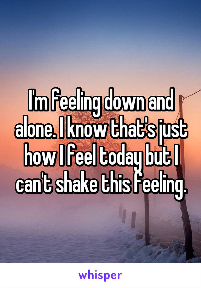 I'm feeling down and alone. I know that's just how I feel today but I can't shake this feeling.