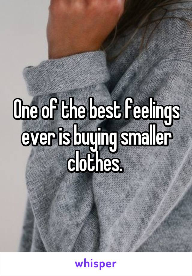 One of the best feelings ever is buying smaller clothes.