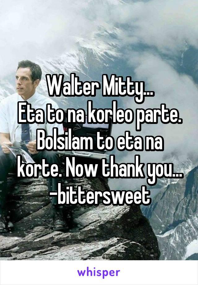 Walter Mitty... Eta to na korleo parte. Bolsilam to eta na korte. Now thank you... -bittersweet