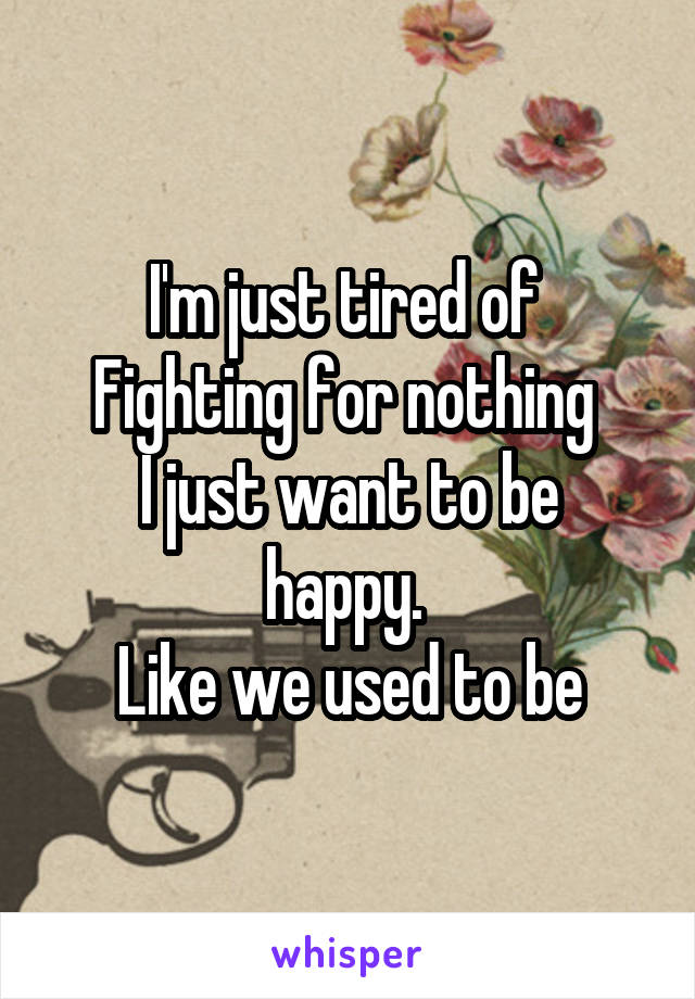 I'm just tired of  Fighting for nothing  I just want to be happy.  Like we used to be