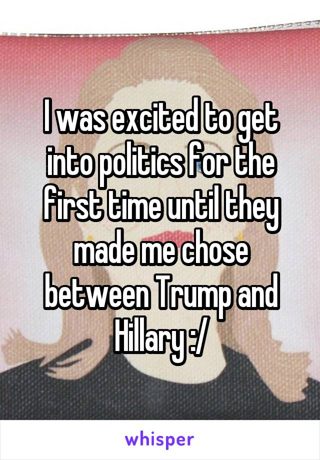 I was excited to get into politics for the first time until they made me chose between Trump and Hillary :/