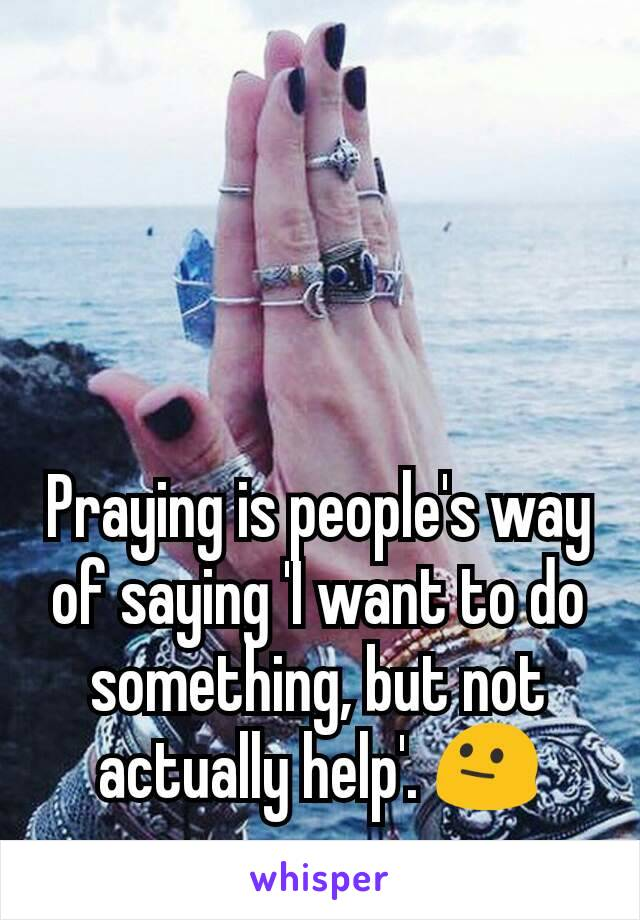 Praying is people's way of saying 'I want to do something, but not actually help'. 😐