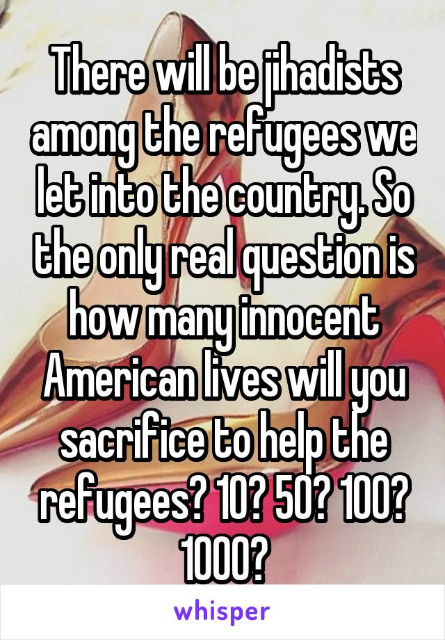 There will be jihadists among the refugees we let into the country. So the only real question is how many innocent American lives will you sacrifice to help the refugees? 10? 50? 100? 1000?