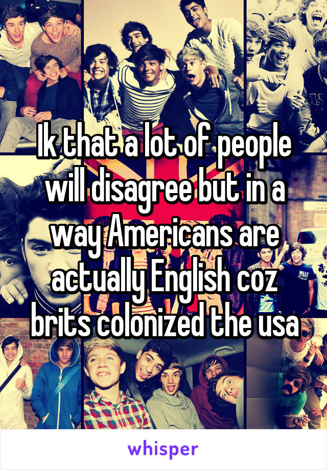Ik that a lot of people will disagree but in a way Americans are actually English coz brits colonized the usa