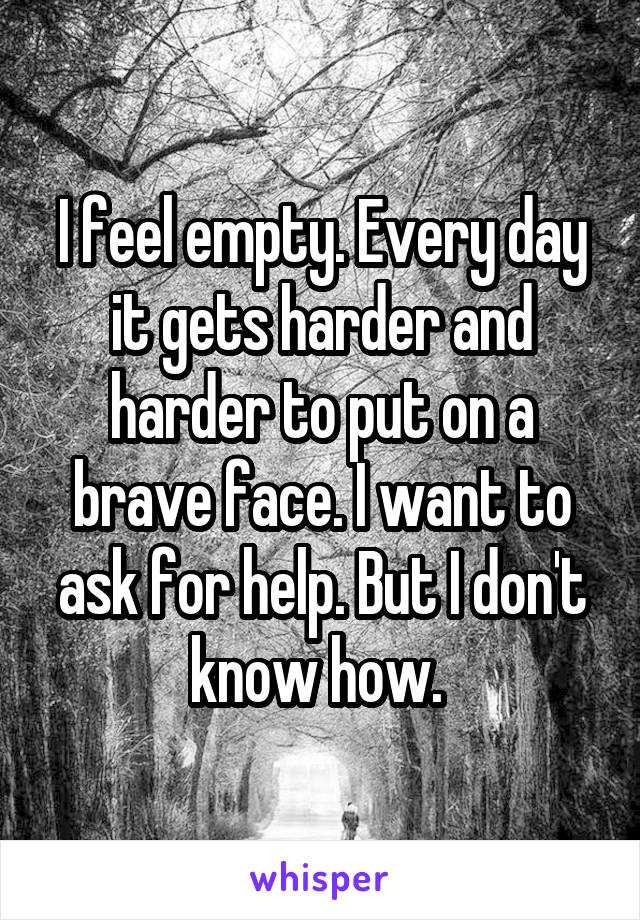 I feel empty. Every day it gets harder and harder to put on a brave face. I want to ask for help. But I don't know how.