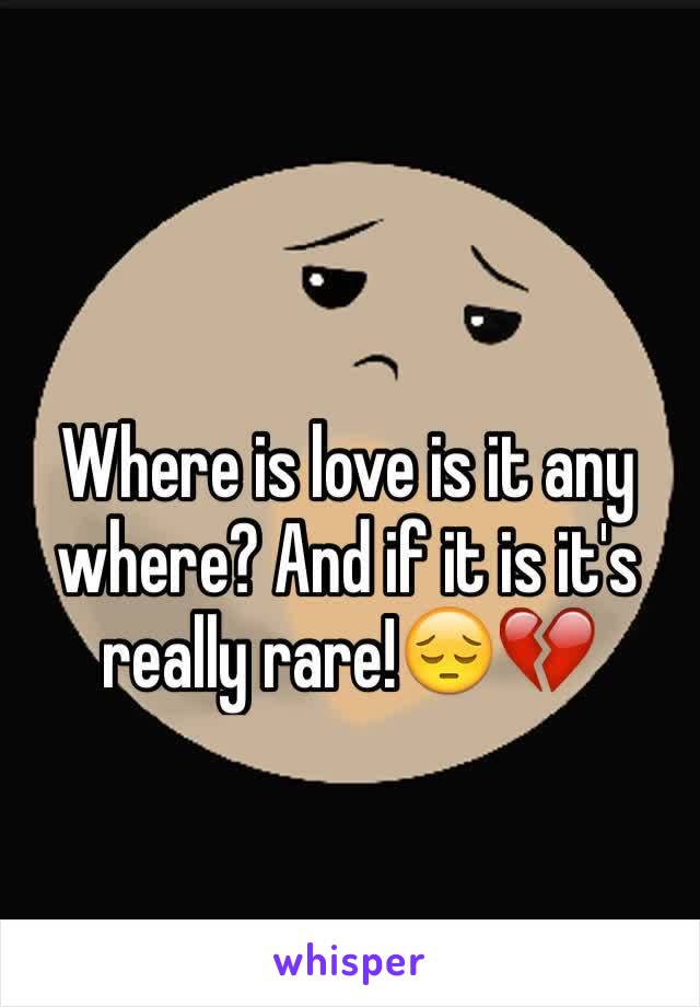 Where is love is it any where? And if it is it's really rare!😔💔