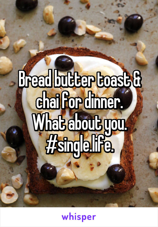 Bread butter toast & chai for dinner. What about you. #single.life.