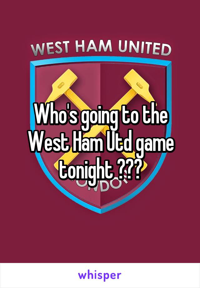 Who's going to the West Ham Utd game tonight ???