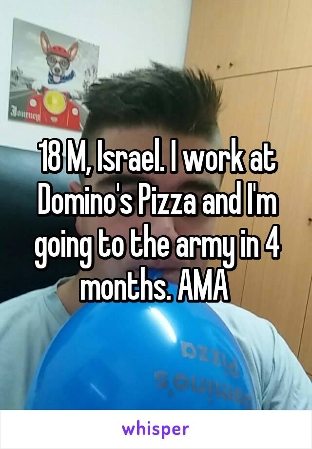 18 M, Israel. I work at Domino's Pizza and I'm going to the army in 4 months. AMA