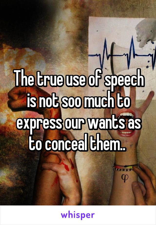 The true use of speech is not soo much to express our wants as to conceal them..