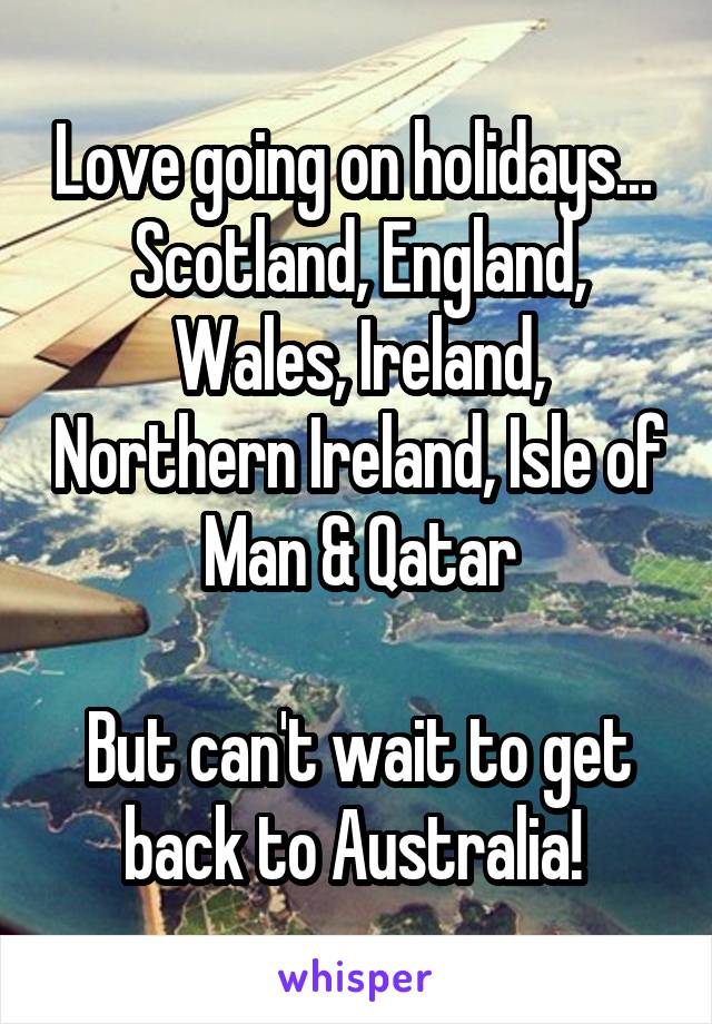 Love going on holidays...  Scotland, England, Wales, Ireland, Northern Ireland, Isle of Man & Qatar  But can't wait to get back to Australia!
