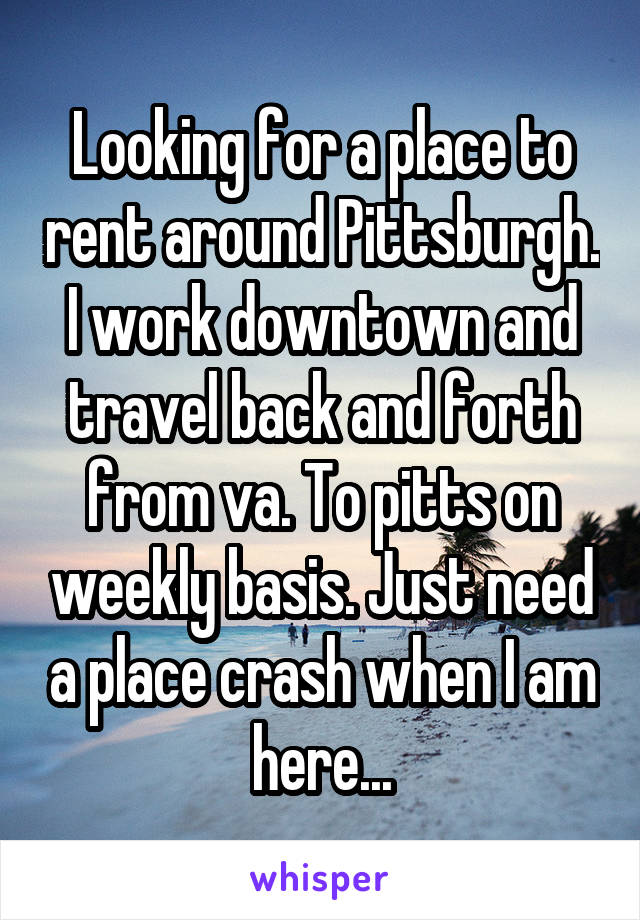 Looking for a place to rent around Pittsburgh. I work downtown and travel back and forth from va. To pitts on weekly basis. Just need a place crash when I am here...
