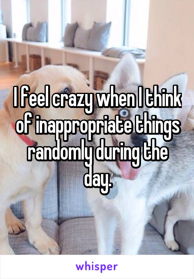 I feel crazy when I think of inappropriate things randomly during the day.