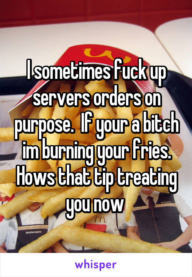 I sometimes fuck up servers orders on purpose.  If your a bitch im burning your fries. Hows that tip treating you now