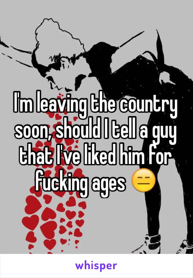 I'm leaving the country soon, should I tell a guy that I've liked him for fucking ages 😑