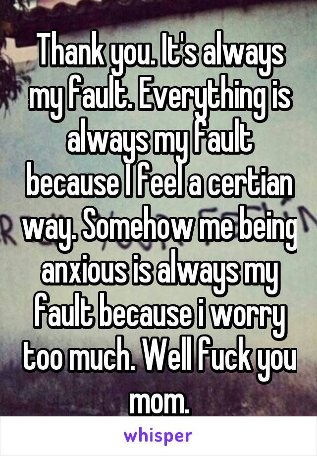 Thank you. It's always my fault. Everything is always my fault because I feel a certian way. Somehow me being anxious is always my fault because i worry too much. Well fuck you mom.