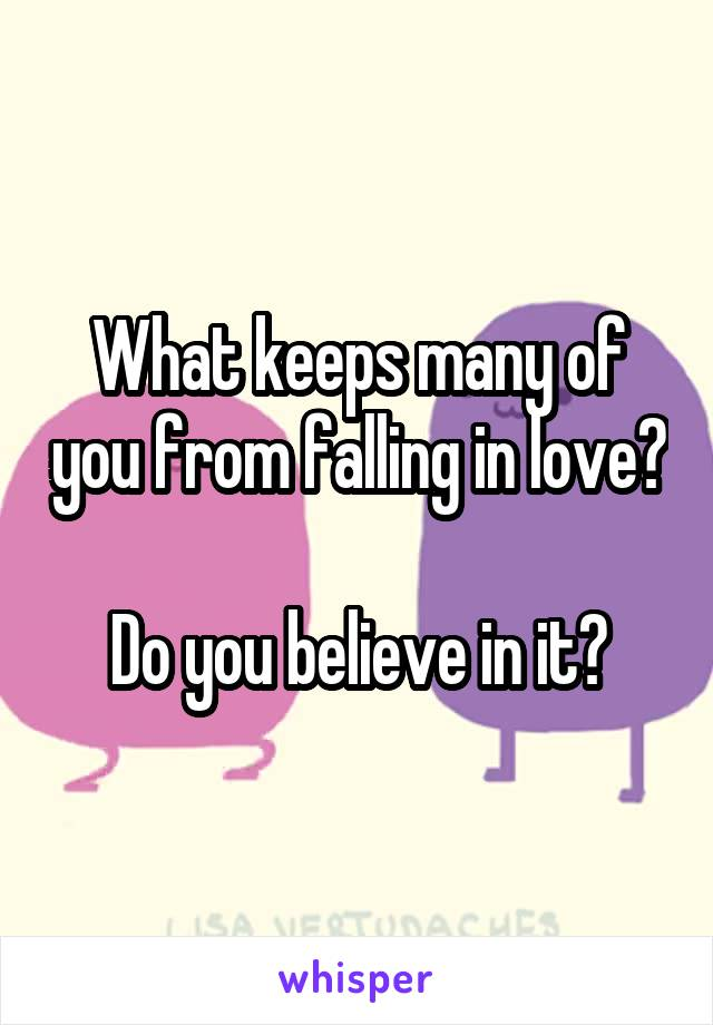 What keeps many of you from falling in love?  Do you believe in it?