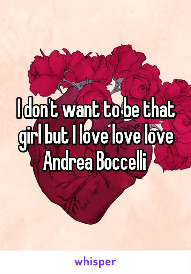 I don't want to be that girl but I love love love Andrea Boccelli