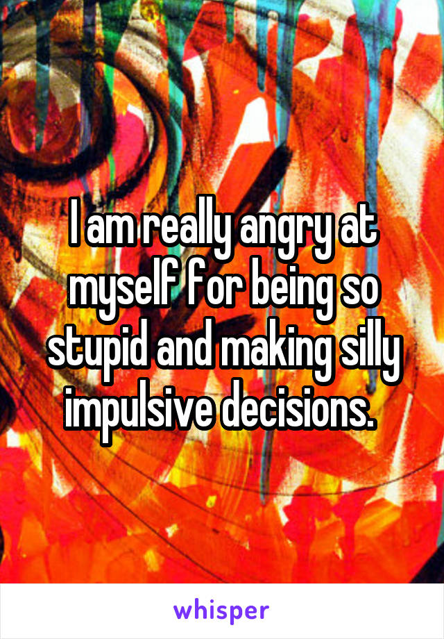 I am really angry at myself for being so stupid and making silly impulsive decisions.