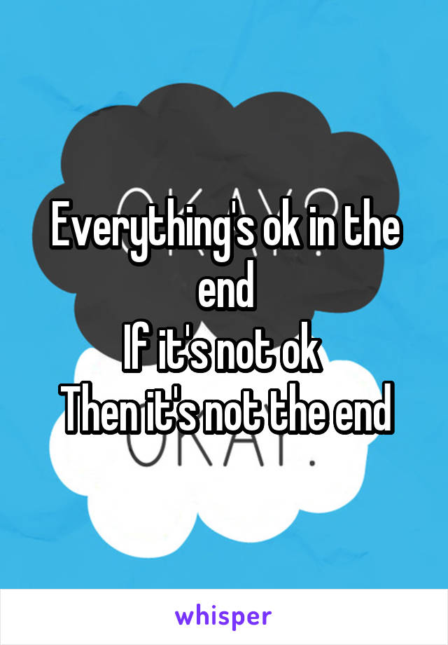 Everything's ok in the end If it's not ok  Then it's not the end