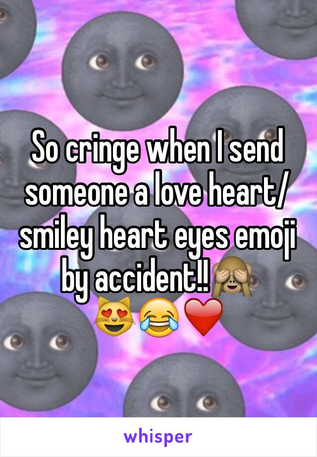 So cringe when I send someone a love heart/smiley heart eyes emoji by accident!!🙈  😻😂❤️