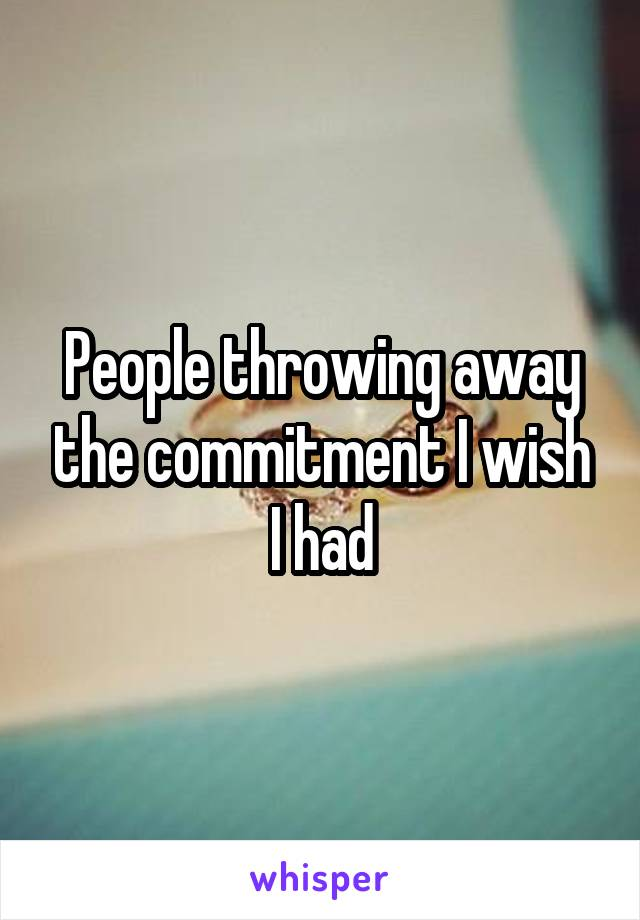 People throwing away the commitment I wish I had